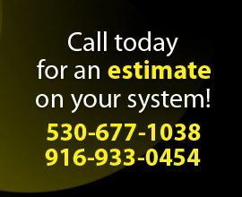 Call today for an estimate on your system! 530-677-1038 or 916-933-0454