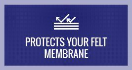 protects your felt membrane
