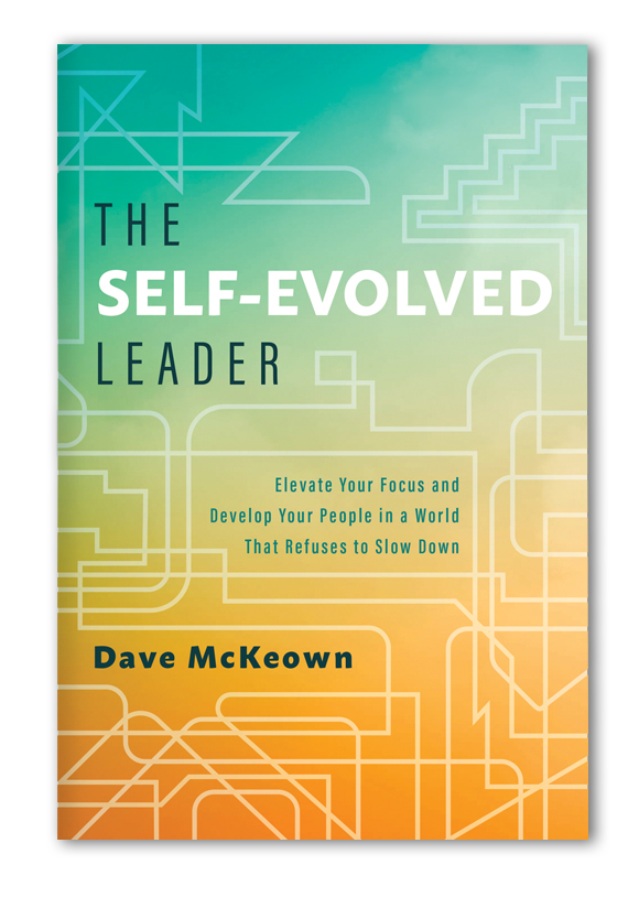 The Self-Evolved Leader - Elevate Your Focus and Develop Your People in a World That Refuses to Slow Down by Dave McKeown